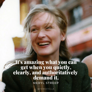 streep: t's amazing what you can  get when you quietly,  clearly, and authoritatively  demandit  MERYL STREEP  OFEMESTELL
