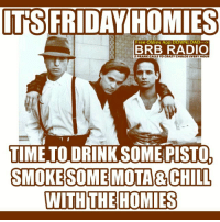 bloodinbloodout fridaynight: TS FRIDAY HOMIES  Free Oldies App DOWNLOAD  BRB RADIO  PRANK CALLS TO CRAZYCHOLOSIVERYHOUR  TIME TO DRINKSOMEPISTOL  SMOKE SOME MOTA CHILL  WITH THE HOMIES bloodinbloodout fridaynight