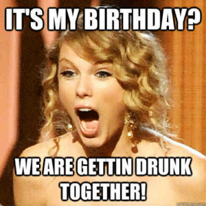 20 It's My Birthday Memes To Remind Your Friends | SayingImages.com: TS MY BIRTHDAY  WE AREGETTIN DRUNK  TOGETHER! 20 It's My Birthday Memes To Remind Your Friends | SayingImages.com