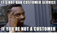 "Advice, Bad, and Tumblr: T'S NOT BAD CUSTOMER SERVICE  peni  Mon  IF VOU'RE NOT A CUSTOMER  made on imgur <p><a href=""http://advice-animal.tumblr.com/post/175359713291/guy-gets-mad-at-me-because-were-sold-out-and-i"" class=""tumblr_blog"">advice-animal</a>:</p>  <blockquote><p>Guy gets mad at me because we're sold out and I won't find him a room at a hotel that isn't. He says it's bad customer service.</p></blockquote>"