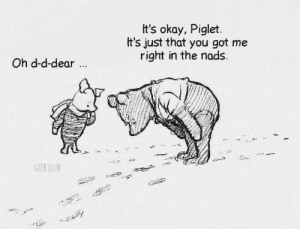 nads: t's okay, Piglet.  It's just that you got me  right in the nads  Oh d-d-dear  GEEK CLUB