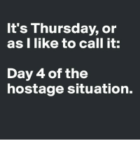 Dank, 🤖, and Day: t's Thursday, or  as I like to call it:  Day 4 of the  hostage situation.