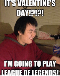 Memes, 🤖, and League of Legend: TS VALENTINES  DAY  IM GOING TO PLAY  LEAGUE OF LEGENDS! my life rn  D2 => www.twitch.tv/wingolos