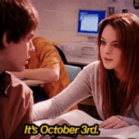 *insert Mean Girls quote here*: lts October 3rd *insert Mean Girls quote here*