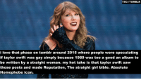 Fucking, Funny, and Love: TSCIIITUMBLR  i love that phase on tumblr around 2015 where people were speculating  if taylor swift was gay simply because 1989 was too a good an album to  be written by a straight woman. my hot take is that taylor swift saw  those posts and made Reputation, The straight girl bible. Absolute  Homophobe icon. theocseason4: this is so fucking funny