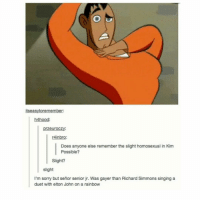 Kim Possible, Memes, and Singing: tseasytoremember  h4hood:  przeuroczy  4inbro:  Does anyone else remember the slight homosexual in Kim  Possible?  Slight?  slight  I'm sorry but señor senior jr. Was gayer than Richard Simmons singing a  duet with elton John on a rainbow r they rly making a live action kim possible