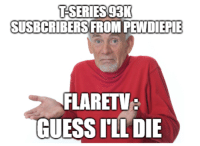 Guess Ill Die: TSERIES93  SUSBCRIBERS FROM PEWDIEPIE  FLARETV  GUESS ILL DIE