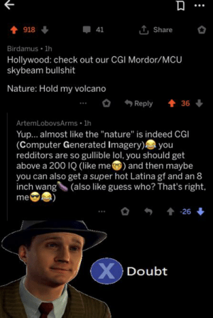 "Lol, Computer, and Guess: tShare  t 918  41  Birdamus 1h  Hollywood: check out our CGI Mordor/MCU  skybeam bullshit  Nature: Hold my volcano  Reply  36  ArtemLobovsArms lh  Yup... almost like the ""nature"" is indeed CGI  (Computer Generated Imagery)you  redditors are so gullible lol, you should get  above a 200 IQ (like me and then maybe  you can also get a super hot Latina gf and an 8  inch wang (also like guess whho? That's right,  me  26  XDoubt Big boy showing off he can tie his own shoelaces"