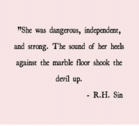 "Devil, Strong, and Her: t""She was dangerous, independent,  and strong. The sound of her heels  against the marble floor shook the  devil up.  R.H. Sin"