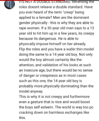 "Creepy, Girls, and Old Man: TSNOT  A  DOUBLE  STANDARD.  Reversing  the  roles doesnt releave a double standard. Have  you ever heard of the term ""creep"" being  applied to a female? Men are the dominant  gender physically - this is why they are able to  rape women. If a 30 year old man says to a 13  year old to hit him up in a few years, its creepy  because its dangerous. He is able to  physically impose himself on her already.  Flip the roles and you have a wafer thin model  doing the same to a 14 year old boy. Not only  would the boy almost certainly like the  attention, and validation of his looks at such  an insecure age, but there would be no sense  of danger or creepiness as in most cases  such as this one, the 14 year old boy is  probably more physically dominating than the  model anyway.  This is why it is not creepy and furthermore  even a gesture that is nice and would boost  the boys self esteem. The world is way too pc  cracking down on harmless exchanges like  this. <p>&ldquo;Making sexual comments to underage girls is creepy and wrong because men R scary but it&rsquo;s fine to do it underage boys and it probably makes them feel good anyway so nbd&rdquo;</p>  <p>Shut</p>  <p>The</p>  <p>Fuck</p>  <p>Up.</p>"