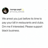 Memes, Black, and Business: .tsonga papii  @Troniiq_Sithole  We arrest you just before its time to  pay your bill in restaurants and clubs.  Dm me if interested. Please support  black business. This is genius.