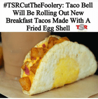 @_tamisa_ something yo ass would try 😐😐😐😐:  #TSRCutTheFoolery: Taco Bell  Will Be Rolling Out New  Breakfast Tacos Made With A  Fried Egg Shell  TR @_tamisa_ something yo ass would try 😐😐😐😐