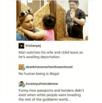 Family, Funny, and Memes: TST,  RA tristan pej  Man watches his wife and child leave as  he's awaiting deportation.  e skankinevenwhenitwasntcool  No human being is illegal  incase yuhnevaknow  Funny how passports and borders didn't  exist when white people were invading  the rest of the goddamn world... 🤔👀 What is the fastest way to tear a family apart and mess up the youth? Remove a parent(s) from the picture...smh ・・・ Repost @conscious_vegan immigration family