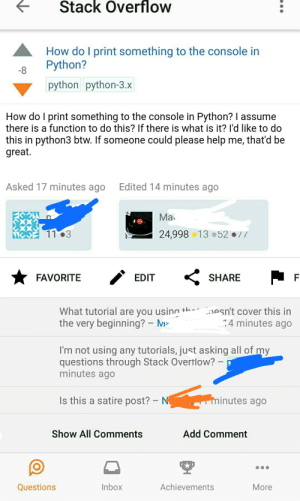 Help, Inbox, and What Is: tStack Overflow  How do I print something to the console in  8 Python?  python python-3.x  How do l print something to the console in Python? I assume  there is a function to do this? If there is what is it? I'd like to do  this in python3 btw. If Someone could please help me, that d be  great.  Asked 17 minutes ago  Edited 14 minutes ago  Ma  24,99813 52//  FAVORITE  EDIT  SHARE  What tutorial are you using+h  the very beginning?- M  aesn't cover this in  4 minutes ago  I'm not using any tutorials, just asking all of my  questions through Stack Overtlow?  minutes ago  Is this a satire post?  N  inutes ago  Show All Comments  Add Comment  Questions  Inbox  Achievements  More Im not using any tutorials, just asking all of my questions through Stack Overflow?
