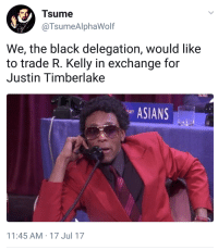 Af, Blackpeopletwitter, and Chris Brown: Tsume  @TsumeAlphaWolf  We, the black delegation, would like  to trade R. Kelly in exchange for  Justin Timberlake  ASIANS  AF  11:45 AM-17 Jul 17 <p>We&rsquo;ll even throw in Chris Brown- we know y'all can&rsquo;t lose someone who can dance (via /r/BlackPeopleTwitter)</p>