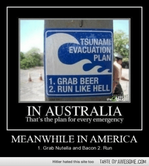 Meanwhile In Americahttp://omg-humor.tumblr.com: TSUNAMI  EVACUATION  PLAN  1. GRAB BEER  2. RUN LIKE HELL  CHIVE  POSTEDAY  the  IN AUSTRALIA  That's the plan for every emergency  MEANWHILE IN AMERICA  1. Grab Nutella and Bacon 2. Run  TASTE OFAWESOME.COM  Hitler hated this site too Meanwhile In Americahttp://omg-humor.tumblr.com