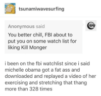 Ass, Blackpeopletwitter, and Chill: tsunamiwavesurfing  Anonymous said  You better chill, FBI about to  put you on some watch list for  liking Kill Monger  i been on the fbi watchlist since i said  michelle obama got a fat ass and  downloaded and replayed a video of her  exercising and stretching that thang  more than 328 times <p>All bout fitness meat in them cheeks (via /r/BlackPeopleTwitter)</p>