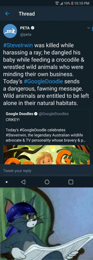 Being Alone, Animals, and Google: tt ,ill 1 0% | 10:10 PM  K Thread  PETA  @peta  PeTA  #Steverwin was killed while  harassing a ray; he dangled his  baby while feeding a crocodile &  wrestled wild animals who were  minding their own business  Today's #GoogleDoodle sends  a dangerous, fawning message.  Wild animals are entitled to be left  alone in their natural habitats  Google Doodles @GoogleDoodles  CRIKEY!  Today's #GoogleDoodle celebrates  #Steverwin, the legendary Australian wildlife  advocate & TV personality whose bravery & p  Tweet your reply memecollege:Peta is Canceled. Nobody disrespects' my Father people wanna be SO POLITICALLY CORRECT ALL TIME. Steve Irwin did more for the animal kingdom then some soyboy organization