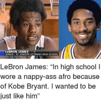"Tb 😂💯: Tt  LeBRON JAMES  UMOR ST VINCENT ST MARY IOGH SCHOOL  LeBron James: ""ln high school l  wore a nappy-ass afro because  of Kobe Bryant. I wanted to be  just like him"" Tb 😂💯"