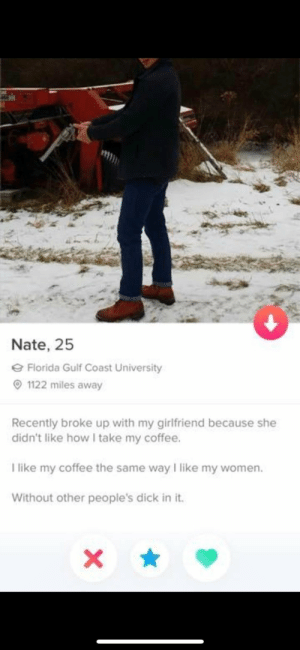 He knows how to drink coffee: tt  Nate, 25  e Florida Gulf Coast University  O 1122 miles away  Recently broke up with my girlfriend because she  didn't like how I take my coffee.  I like my coffee the same way I like my women.  Without other people's dick in it. He knows how to drink coffee
