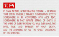 This is why I hate math problems: Tt Pi  PI IS AN INFINITE, NONREPEATING DECIMAL MEANING  THAT EVERY POSSIBLE NUMBER COMBINATION EXISTS  SOMEWHERE IN Pl. CONVERTED INTO ASCII TEXT  SOMEWHERE IN THAT INFINITE STRING 0F DIGITS IS  THE NAME OF EVERY PERSON YOU WILL EVER LOVE, THE  DATE, TIME, AND MANNER 0F YOUR DEATH,  AND THE ANSWERS TO ALL THE GREAT QUESTIONS  OF THE UNIVERSE This is why I hate math problems