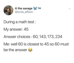 Dank, Memes, and Savage: tt the savage WTM  @tynia_allison  During a math test:  My answer: 45  Answer choices: 60, 143,173, 234  Me: well 60 is closest to 45 so 60 must  be the answer This post gave me flash backs. by Easygrowing MORE MEMES