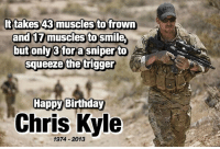 America, Birthday, and Memes: ttakes 43 muscles to frown  an  muscles to Sm  butonly3fora sniperto  squeeze the trigger  Happy Birthday  Chris Kyle  1974 2013 merica america ChrisKyle