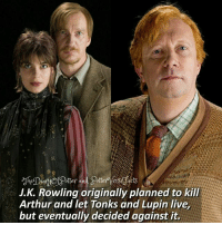 Arthur, Harry Potter, and Memes: tter and dotter Versefacts  J.K. Rowling originally planned to kill  Arthur and let Tonks and Lupin live  but eventually decided against it.  but eventudlly decided against it Arthur or Lupin? 💜 ♔ Tag a friend who loves Harry Potter too! 😍⚡ Collab with @potterversefacts! 💖 ◇ Potterheads⚡count: 145,470