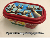 Coworkers, Stealing, and Myy: TTER  My coworkers keep stealing myy butter