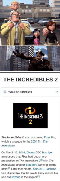 IT'S FINALLY HAPPENING!!! 😱😍🙌: TTF  THE Bure Mr   THE INCREDIBLES 2  EE TABLE OF CONTENTS  THE INCREDIBLES  The Incredibles 2 is an upcoming Pixar film,  which is a sequel to the 2004 film The  Incredibles.  On March 18, 2014, Disney CEO Bob lger  announced that Pixar had begun pre-  production on The Incredibles 211 with The  Incredibles director Brad Bird working on the  story. 21 Later that month, Samuel L. Jackson  told Digital Spy that he would likely reprise his  role as Frozone in the sequel  [3] IT'S FINALLY HAPPENING!!! 😱😍🙌