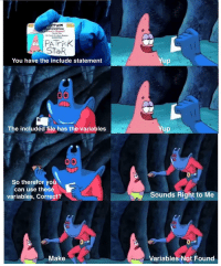 Patrick Star, Star, and Code: ttom  ification  Patrick Star  359723  120 Conch St Bani Bomom  PATricK  STaR  You have the include statement  Yup  The included file has the variables  up  So therefor you  can use these  variables, Correct?  Sounds Right to Me  Make  Variables Not Found Everytime I code in C!