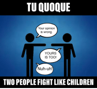 TU QUOQUE  Your opinion  is wrong  YOURS  IS TOO!  Nuh-uh!  TWO PEOPLE FIGHT LIKE CHILDREN