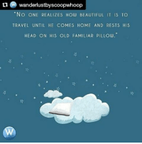 Beautiful, Head, and Memes: tu wanderlustbyscoopwhoop  NO ONE REALIZES How BEAUTIFUL IT IS TO  TRAVEL UNTIL HE COMES HOME AND RESTS HIS  HEAD ON HIS OLD FAMILIAR PILLOW Repost @wanderlustbyscoopwhoop How would you miss home unless you're away from it? wanderlustbyscoopwhoop wanderlust travelquotes travelwisdom travelinspiration traveltypography typography