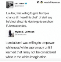 That part 👆🏾 17thsoulja BlackIG17th: tu westafrikanman  carl reiner  @carlreiner  I, a Jew, was willing to give Trump a  chance till heard his cheif of staff say  he'd not allow his kids to go to a school  if Jews attended  Myles E. Johnson  @hausmuva  translation: I was willing to empower  whiteness white supremacy until I  learned that l may not be considered  white in the white imagination. That part 👆🏾 17thsoulja BlackIG17th