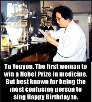 Birthday, Nobel Prize, and Happy Birthday: Tu Youyou. The first woman to  win a Nobel Prize in medicine.  But best known for being the  most confusing person to  sing Happy Birthday to.