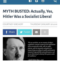 """Normie Republicans need to quit with the """"Hitler was a socialist"""" horseshit. First of all, this is a 100% false Hitler quote. The source of this quote was Gregor Strasser who was one of the first members of the National Socialist (Nazi) Party, who was in fact pretty socialistic in his economic views. Strasser outspokenly opposed Hitler for being tyrannical and too capitalist. Hitler's Nazi party however, was not socialist at all. It kept the vast majority of production in the hands of private business, and if you understand what socialism is it is the exact opposite of that. That's not to say Hitler was a """"free market"""" capitalist as there wasn't much economic freedom under Hitler. Trade was very restricted, there were fairly high taxes, and no business activity went without approval of the state and businesses were extremely regulated, especially small companies to protect the top companies whom the state trusted. This does not however, make it """"socialist"""" as the means of production was still private. Hitler used the name National Socialist to appeal to working class people who felt screwed over by free market capitalism. And lastly, a liberal? Seriously? The guy was an extreme traditionalist and nationalist, not a liberal in any way shape or form. The family was held to extremely high regards, acts deemed """"degenerate"""" were forbidden and severely punished, and anything that did not represent national pride was prohibited. Also, he didn't take away guns. One of the first measures Hitler took in revitalizing national pride was loosening restrictions on German citizen's right to bear arms.: Tube  MYTH BUSTED: Actually, Yes,  Hitler was a Socialist Liberal  COURTNEY KIRCH OFF  THURSDAY JANUARY 28 2016  f Share  Tweet  """"We are socialists, we are enemies oftoday's  capitalistic economic system for the exploitation  of the economically weak, with its unfair  salaries, with its unseemly evaluation ofa  human being according to wealth and property  instead of responsibility """