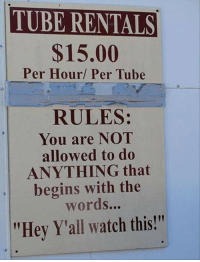 """Tube, Watch, and The Words: TUBE RENTALS  $15.00  Per Hour/ Per Tube  RULES:  You are NOT  allowed to do  ANYTHING that  begins with the  words...  """"Hey Y'all watch this"""