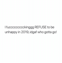 Idgaf: TucccCCCCCckinggg REFOSE to be  unhappy in 2019, idgaf who gotta go!