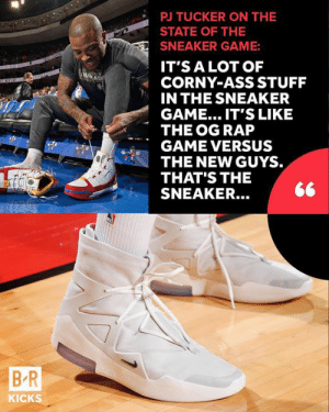 PJ Tucker keeps it real on how he feels about the sneaker game in exclusive Q&A. (Link in bio): TUCKER ON THE  STATE OF THE  SNEAKER GAME:  IT'S A LOT OF  CORNY-ASS STUFF  IN THE SNEAKER  GAME... IT'S LIKE  THE OG RAP  GAME VERSUS  THE NEW GUYS.  THAT'S THE  SNEAKER.  B R  KICKS PJ Tucker keeps it real on how he feels about the sneaker game in exclusive Q&A. (Link in bio)