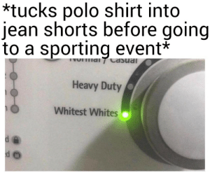 Polo, Polo Shirt, and Shirt: *tucks polo shirt into  jean shorts before going  to a sporting event*  Heavy Duty  Whitest Whites