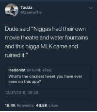 "Dude, Gif, and Tumblr: Tudda  @ZeeToThe  Dude said ""Niggas had their own  movie theatre and water fountains  and this nigga MLK came and  ruined it.""  Hedonist @HumbleTeej  What's the craziest tweet you have ever  seen on this app?  12/07/2018, 00:29  19.4K Retweets 46.8K Likes <p><a href=""http://gservator.tumblr.com/post/175882878321"" class=""tumblr_blog"">gservator</a>:</p><blockquote> <figure class=""tmblr-full"" data-orig-height=""1176"" data-orig-width=""1080""><img src=""https://78.media.tumblr.com/f3a625eb567f6eef4fce32eafcf8e6c0/tumblr_pbv34lVZNS1rkd5oa_540.png"" data-orig-height=""1176"" data-orig-width=""1080""/></figure><figure class=""tmblr-full"" data-orig-height=""516"" data-orig-width=""1080""><img src=""https://78.media.tumblr.com/f0ac810d558ce8a43caf522adc0c1aa0/tumblr_pbv34mjZE01rkd5oa_540.png"" data-orig-height=""516"" data-orig-width=""1080""/></figure><figure class=""tmblr-full"" data-orig-height=""300"" data-orig-width=""540"" data-tumblr-attribution=""borg-snorkelling:2U35KAinnZG9uLiUxiDp2g:ZpBkCy27sthjN""><img src=""https://78.media.tumblr.com/a8b37b5a47ac5ca1f1f709d8d91f5316/tumblr_o8qbg1zG1C1qd23vuo1_540.gif"" data-orig-height=""300"" data-orig-width=""540""/></figure></blockquote>  <p>This is the hottest take I've seen in a while</p>"