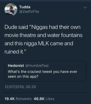 """Jeez, thanks MLK: Tudda  @ZeeToThe  Dude said """"Niggas had their own  movie theatre and water fountains  and this nigga MLK came and  ruined it.""""  Hedonist @HumbleTeej  What's the craziest tweet you have ever  seen on this app?  12/07/2018, 00:29  19.4K Retweets 46.8K Likes Jeez, thanks MLK"""