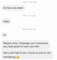 Hello, Relationships, and Sex: TUE 11:40 AM  So how you been  FRI 11:21 AM  Hello  SAT 9:44 PM  Hi  Reason why I message you is because  you look good to have sex with  Sorry but had to let u know so you're not  Wondering Oh. Ok. Thanks for sharing 🤮🤮🤮