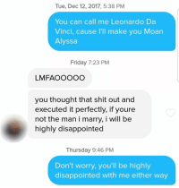 So smooth. https://t.co/p5d7s5fsbR: Tue, Dec 12, 2017, 5:38 PM  You can call me Leonardo Da  Vinci, cause I'll make you Moan  Alyssa  Friday 7:23 PM  LMFAOOOOC  you thought that shit out and  executed it perfectly, if youre  not the man i marry, i will be  highly disappointed  Thursday 9:46 PM  Don't worry, you'll be highly  disappointed with me either way So smooth. https://t.co/p5d7s5fsbR