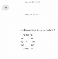 """Relationships, Texting, and Time: Tue, Jul 25, 20:59  Hi  Wed, Jul 26, 10:13  do I have time for your bullshit?  no no no  no  noLno  no  no  no  no no no It's always """"no o'clock"""""""