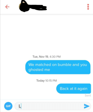 The ghost of Christmas past: Tue, Nov 19, 4:30 PM  We matched on bumble and you  ghosted me  Today 10:15 PM  Back at it again  Sent  GIF The ghost of Christmas past