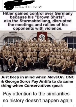 "Family, Control, and Germany: Tuesday at 1:13 PM  Hitler gained control over Germany  because his ""Brown Shirts"",  aka the Sturmabteilung, disrupted  the meetings and rallies of his  opponents with violence.  Just keep in mind when MoveOn, DNC  & George Soros Pay Antifa to do same  thing when Conservatives speak  Pay attention to the similarities  so history doesn't happen again Shared by a family member. Does this count as insane?"
