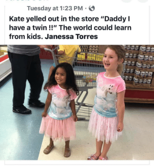 "The world needs people like these to set an example: Tuesday at 1:23 PM  Kate yelled out in the store ""Daddy I  have a twin !!"" The world could learn  from kids. Janessa Torres The world needs people like these to set an example"