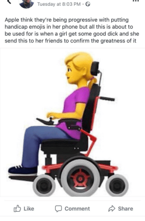 Apple, Friends, and Phone: Tuesday at 8:03 PM  Apple think they're being progressive with putting  handicap emojis in her phone but all this is about to  be used for is when a girl get some good dick and she  send this to her friends to confirm the greatness of it  Like  Comment  Share Once you go black, you gon need a wheelchair