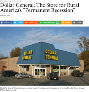 "bogleech:  berniesrevolution:  IN THESE TIMES There are 14,321 Dollar General stores in America. It's a chain that many shoppers have never heard of, yet it has more stores than Starbucks. According to the Wall Street Journal, the Dollar General company is worth $22 billion—far more than the nation's largest grocery chain, Kroger, which has five times the revenue. Sadly, however, Dollar General is thriving because, as the Journal puts it, ""rural America is struggling."" The chain builds stores where folks are down on their luck, where 20 percent of customers receive government assistance, and where even Walmart won't bother doing business. I phoned several Dollar General stores and learned that none sells fresh meat or produce; the grocery aisles feature mostly canned and frozen goods. Many products, such as soft drinks, come in mini-sizes to keep unit prices low. And few locations had newspapers for sale. Maybe that's just as well, because headlines these days report that the stock market is remarkably high and unemployment is surprisingly low. But for rural America, news like that doesn't hit home. Things are looking up in Donald Trump's America, except, of course, where they are not. The administration's proudest accomplishment is a tax bill that benefits millionaires and billionaires. The Joint Committee on Taxation finds that the Senate version of the bill would increase taxes on all Americans making less than $75,000 a year. As Paul Krugman summarizes in the New York Times: ""Everything this president and this Congress are doing on economic policy seems designed, not just to widen the gap between the wealthy and everyone else, but to lock in plutocrats' advantages, making it easier to ensure that their heirs remain on top and the rest stay down."" In rural America, where about 46 million people reside, employment and economic growth have not recovered from the last recession at a pace seen elsewhere in the nation. Childhood poverty—perhaps the most critical metric in determining a population's well-being—is considerably higher in rural areas than in urban centers. The crisis facing rural America is rooted in the fact that peak-level employment related to natural resources, such as mining and logging, is never coming back. Rural America is mired in a permanent recession. Its problems are difficult to correct because of a sprawling landscape, scattered government support structures and what often seems to be federal indifference. Many among the predominantly white rural population voted for Trump in 2016—a sign, perhaps, of utter desperation rather than considered opinion. But according to recent reporting by Politico, Trump now intends to make the most sweeping changes to federal safety net programs in a generation, using legislation and executive actions to target recipients of food stamps, Medicaid and housing benefits. (Continue Reading) When tens of millions of people–both rural and suburban–are forced to use Dollar Tree and Dollar General as grocery stores because Wal-Mart is too expensive, it's safe to say the middle class is truly dead.  I was in shock moving out here to the pacific northwest and never seeing Dollar General anymore. Apparently there might be at least a couple here in Oregon, hours from us. Everywhere I previously lived from the east coast to the midwest, you were never more than 10 minutes from a dollar general as well as dollar tree. At Dollar Tree everything is $1, but that obviously puts some limitations on the quality and variety of goods. At Dollar General things can be up to $20, but we're talking $20 for a whole office desk you put together. $5 for a pair of shoes. $3 for a nicer microwaveable meal than the stuff you'll find at Dollar Tree. It was literally almost THE ONLY store within a 40 minute drive in the small Iowa town we were last living, too, exactly the situation this article talks about. That town had one other source of groceries, which was very small, and its prices jacked up because it knew a lot of people had no other choice. : TUESDAY, DEC 19, 2017, 4:30 PM  Dollar General: The Store for Rural  America's ""Permanent Recession""  BY PETER FUNT  Share У Tweet Reddit Ju StumbleUpon  @ Email  Print  OLLAR  GENERAL  DOLLAR  GENERAL  The Dollar General Corporation, an American chain of variety stores, is headquartered in Goodlettsville, Tenn.  (Image: bogleech:  berniesrevolution:  IN THESE TIMES There are 14,321 Dollar General stores in America. It's a chain that many shoppers have never heard of, yet it has more stores than Starbucks. According to the Wall Street Journal, the Dollar General company is worth $22 billion—far more than the nation's largest grocery chain, Kroger, which has five times the revenue. Sadly, however, Dollar General is thriving because, as the Journal puts it, ""rural America is struggling."" The chain builds stores where folks are down on their luck, where 20 percent of customers receive government assistance, and where even Walmart won't bother doing business. I phoned several Dollar General stores and learned that none sells fresh meat or produce; the grocery aisles feature mostly canned and frozen goods. Many products, such as soft drinks, come in mini-sizes to keep unit prices low. And few locations had newspapers for sale. Maybe that's just as well, because headlines these days report that the stock market is remarkably high and unemployment is surprisingly low. But for rural America, news like that doesn't hit home. Things are looking up in Donald Trump's America, except, of course, where they are not. The administration's proudest accomplishment is a tax bill that benefits millionaires and billionaires. The Joint Committee on Taxation finds that the Senate version of the bill would increase taxes on all Americans making less than $75,000 a year. As Paul Krugman summarizes in the New York Times: ""Everything this president and this Congress are doing on economic policy seems designed, not just to widen the gap between the wealthy and everyone else, but to lock in plutocrats' advantages, making it easier to ensure that their heirs remain on top and the rest stay down."" In rural America, where about 46 million people reside, employment and economic growth have not recovered from the last recession at a pace seen elsewhere in the nation. Childhood poverty—perhaps the most critical metric in determining a population's well-being—is considerably higher in rural areas than in urban centers. The crisis facing rural America is rooted in the fact that peak-level employment related to natural resources, such as mining and logging, is never coming back. Rural America is mired in a permanent recession. Its problems are difficult to correct because of a sprawling landscape, scattered government support structures and what often seems to be federal indifference. Many among the predominantly white rural population voted for Trump in 2016—a sign, perhaps, of utter desperation rather than considered opinion. But according to recent reporting by Politico, Trump now intends to make the most sweeping changes to federal safety net programs in a generation, using legislation and executive actions to target recipients of food stamps, Medicaid and housing benefits. (Continue Reading) When tens of millions of people–both rural and suburban–are forced to use Dollar Tree and Dollar General as grocery stores because Wal-Mart is too expensive, it's safe to say the middle class is truly dead.  I was in shock moving out here to the pacific northwest and never seeing Dollar General anymore. Apparently there might be at least a couple here in Oregon, hours from us. Everywhere I previously lived from the east coast to the midwest, you were never more than 10 minutes from a dollar general as well as dollar tree. At Dollar Tree everything is $1, but that obviously puts some limitations on the quality and variety of goods. At Dollar General things can be up to $20, but we're talking $20 for a whole office desk you put together. $5 for a pair of shoes. $3 for a nicer microwaveable meal than the stuff you'll find at Dollar Tree. It was literally almost THE ONLY store within a 40 minute drive in the small Iowa town we were last living, too, exactly the situation this article talks about. That town had one other source of groceries, which was very small, and its prices jacked up because it knew a lot of people had no other choice."